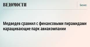Медведев сравнил с финансовыми пирамидами наращивающие парк  Медведев сравнил с финансовыми пирамидами наращивающие парк авиакомпании ВЕДОМОСТИ