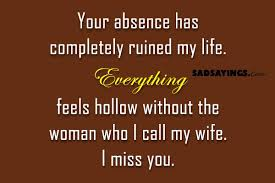 Your Absence Has Completely Ruined My Life Sad Sayings Delectable Missing My Wife