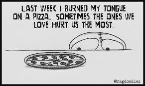 sometimes the ones we love hurt us the most like pizza
