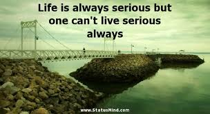 Life Is Always Serious But One Can't Live StatusMind Amazing Serious Life Quotes