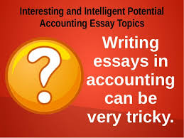 accounting essay samples interesting and intelligent potential accou interesting and intelligent potential accounting essay topics writing essays in accounting can be very tricky