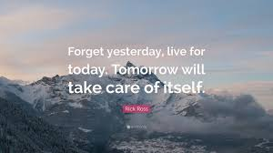 "Live For Today Quotes Rick Ross Quote ""Forget yesterday live for today Tomorrow will 78"