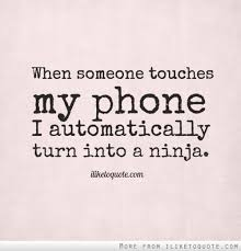Phone Quotes Custom When Someone Touches My Phone I Automatically Turn Into A Ninja