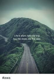 Life Is Short Take The Trip Buy The Shoes Eat The Cake Awa Life