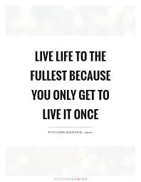 Live Life To The Fullest Quotes Mesmerizing Live Life To The Fullest Because You Only Get To Live It Once