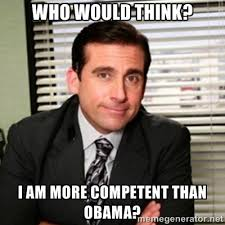 Who Would Think? I am more Competent than Obama? - Michael Scott ... via Relatably.com