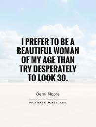 Look Beautiful Quotes Best of I Prefer To Be A Beautiful Woman Of My Age Than Try Desperately