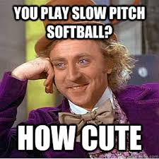 you play slow pitch softball? how cute - Condescending Wonka ... via Relatably.com