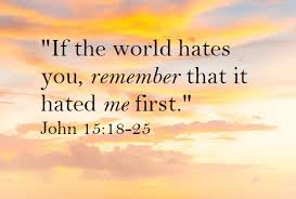 """If the world hates you, remember that it hated me first."""" John 15:18-25"""