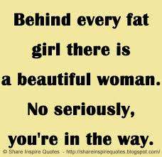 Beautiful Fat Girl Quotes Best Of Behind Every Fat Girl There Is A Beautiful Woman No Seriously You