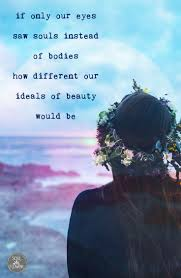If Only Our Eyes Saw Souls Instead Of Bodies How Different Our