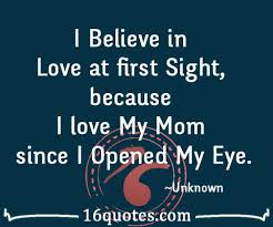 I Love My Mom Since I Opened My Eye Fascinating Quotes About Love At First Site