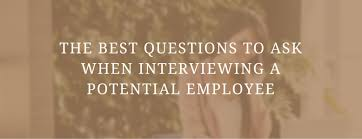 Questions To Ask When Interviewing The Best Questions To Ask When Interviewing A Potential Employee