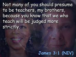 Presume James 3:1 (NIV) Not many of you should presume to be teachers, my ...