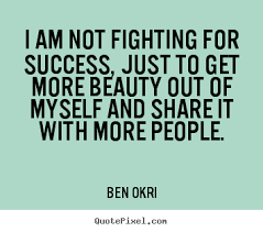 Quotes On Myself Beauty Best Of Ben Okri Picture Sayings I Am Not Fighting For Success Just To