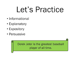 essays there are types of essays in the world some essays  5 let s practice informational explanatory expository persuasive derek jeter is the greatest baseball player of all time
