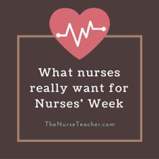 I Want To Be A Nurse What Nurses Really Want For Nurses Week The Nurse Teacher