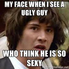 my face when I see a ugly guy who think he is so sexy - Conspiracy ... via Relatably.com