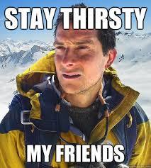 Stay Thirsty My friends - Bear Grylls - quickmeme via Relatably.com