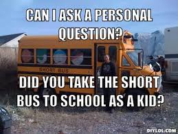 DIYLOL - Can I ask a personal question? did you take the short bus ... via Relatably.com