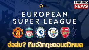 แทบปิดฉาก บิ๊ก 6 อังกฤษถอนตัว European Super League   Thaiger ข่าวไทย