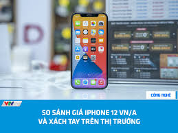 SO SÁNH GIÁ IPHONE 12 VN/A VÀ XÁCH... - VTVcab - Công nghệ