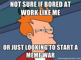 Not sure if bored at work like me Or just looking to start a meme ... via Relatably.com