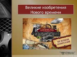 Презентация на тему Великие изобретения Нового времени Голомин  1 Великие изобретения Нового времени Голомин Владимир 4 Г