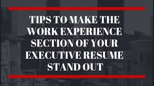 Executive Resume Writing Tips How To Make The Work Experience Section Of Your Executive