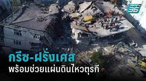 กรีซ-ฝรั่งเศส ยันพร้อมช่วยเหลือเหตุแผ่นดินไหวตุรกี : PPTVHD36