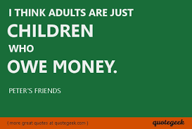 I Think Adults Are Just Children Who Owe Money Peter's Friends Interesting Money And Friends Quotes