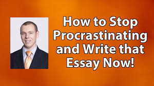 how to stop essay writing procrastination and write that essay now  how to stop essay writing procrastination and write that essay now