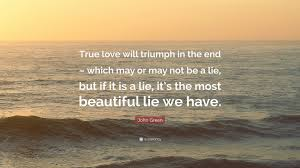 "Beautiful Lie Quotes Best Of John Green Quote ""True Love Will Triumph In The End Which May Or"