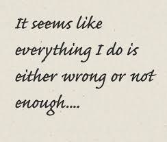 Not Good Enough Quotes New No Matter What I Do It'll Never Be Good Enough Relationship