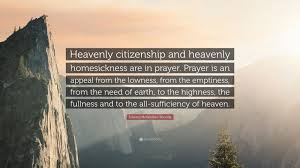 770 likes · 99 talking about this. Edward Mckendree Bounds Quote Heavenly Citizenship And Heavenly Homesickness Are In Prayer Prayer Is An Appeal From The Lowness From The Emptiness