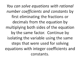 equations with rational number coefficients and constants by first eliminating the fractions or decimals from the equation by multiplying both sides of