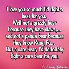 Fight For What You Love Quotes Simple I Love You So Much I'd Fight A Bear For You Well Not A Grizzly Bear