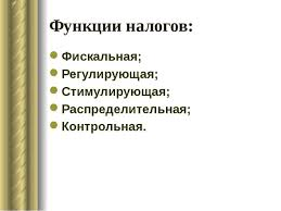 Презентация на тему Налоговая система РФ  Функции налогов Фискальная Регулирующая Стимулирующая Распределительная