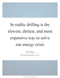 energy crisis quotes sayings energy crisis picture quotes in reality drilling is the slowest dirtiest and most expensive way to solve our