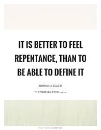 Define Quote Beauteous It Is Better To Feel Repentance Than To Be Able To Define It