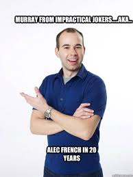 Murray from impractical jokers.....aka... alec french in 20 years ... via Relatably.com