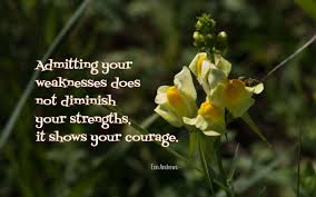 Admitting Your Weakness Does Not Diminish Your Stregths It Shows