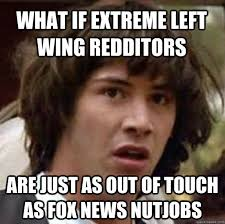 What if extreme left wing redditors are just as out of touch as ... via Relatably.com
