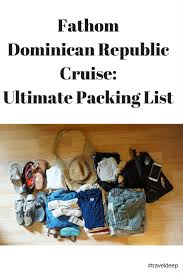 Packing Lists Fathom Dominican Republic Cruise: Ultimate Packing List - 52 Perfect ...