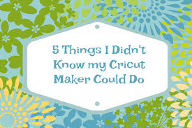5 things a cricut maker can do
