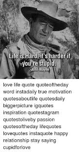 John Wayne Quote Life Is Hard Magnificent Life Is Hard It's Harder If You Re Stupid John Wayne Love Life Quote