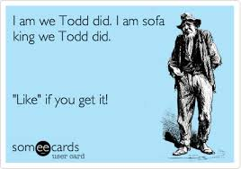 I am we Todd did I am sofa king we Todd did Like if you get it