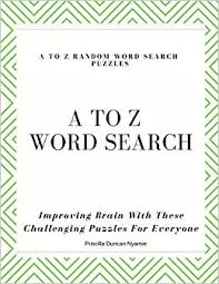 A TO Z RANDOM WORD SEARCH PUZZLES: Improving Brain With These Challenging  Puzzles For Everyone: Nyamie, Miss Priscilla Duncan: 9781083180070:  Amazon.com: Books