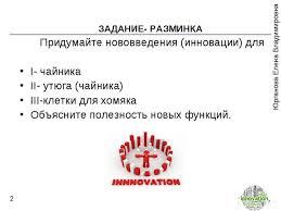 Презентация по экономике Инновационная и инвестиционная  Инновационная и инвестиционная деятельность предприятия ЗАДАНИЕ РАЗМИНКА Придумайте нововведения инновации для i чайника ii ут