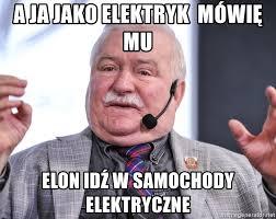 A ja jako elektryk mówię mu Elon idź w samochody elektryczne - Walesa a ja  mu mowie | Meme Generator